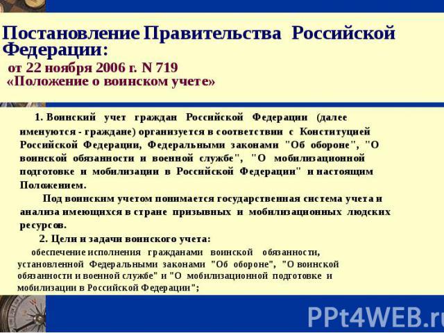 Постановление Правительства Российской Федерации: от 22 ноября 2006 г. N 719 «Положение о воинском учете» 1. Воинский учет граждан Российской Федерации (далее именуются - граждане) организуется в соответствии с Конституцией Российской Федерации, Фед…