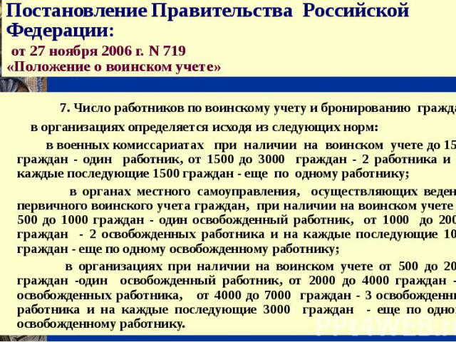 Постановление Правительства Российской Федерации: от 27 ноября 2006 г. N 719 «Положение о воинском учете» 7. Число работников по воинскому учету и бронированию граждан в организациях определяется исходя из следующих норм: в военных комиссариатах при…