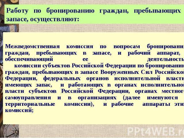 Работу по бронированию граждан, пребывающих в запасе, осуществляют: Межведомственная комиссия по вопросам бронирования граждан, пребывающих в запасе, и рабочий аппарат, обеспечивающий ее деятельность; комиссии субъектов Российской Федерации по брони…