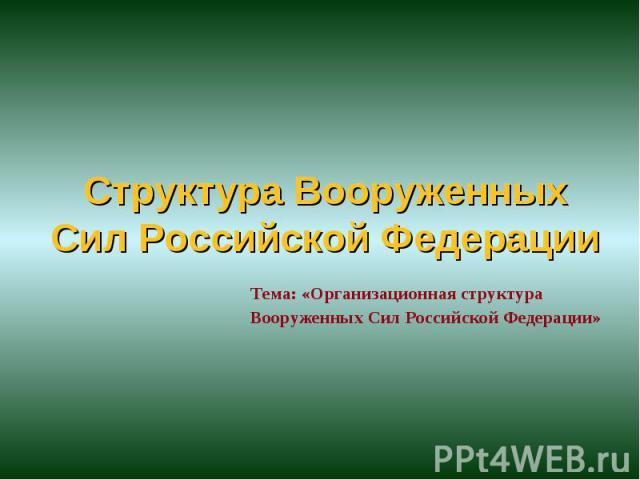 Структура Вооруженных Cил Российской Федерации Тема: «Организационная структура Вооруженных Сил Российской Федерации»