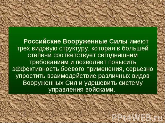 Российские Вооруженные Силы имеют трех видовую структуру, которая в большей степени соответствует сегодняшним требованиям и позволяет повысить эффективность боевого применения, серьезно упростить взаимодействие различных видов Вооруженных Сил и удеш…