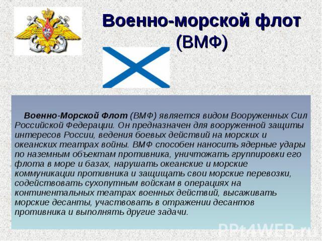 Военно-морской флот (ВМФ) Военно-Морской Флот (ВМФ) является видом Вооруженных Сил Российской Федерации. Он предназначен для вооруженной защиты интересов России, ведения боевых действий на морских и океанских театрах войны. ВМФ способен наносить яде…
