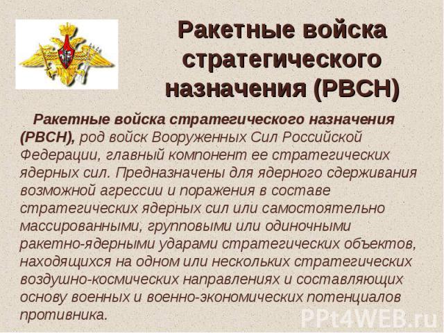 Ракетные войска стратегического назначения (РВСН) Ракетные войска стратегического назначения (РВСН), род войск Вооруженных Сил Российской Федерации, главный компонент ее стратегических ядерных сил. Предназначены для ядерного сдерживания возможной аг…
