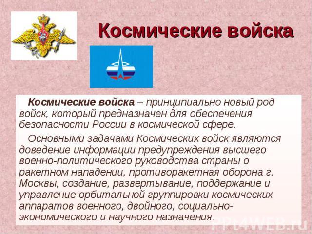 Космические войска Космические войска – принципиально новый род войск, который предназначен для обеспечения безопасности России в космической сфере.Основными задачами Космических войск являются доведение информации предупреждения высшего военно-поли…