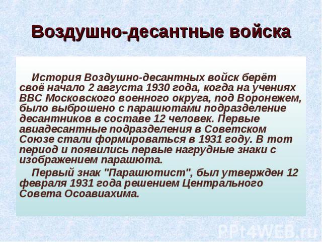 Воздушно-десантные войска История Воздушно-десантных войск берёт своё начало 2 августа 1930 года, когда на учениях ВВС Московского военного округа, под Воронежем, было выброшено с парашютами подразделение десантников в составе 12 человек. Первые ави…