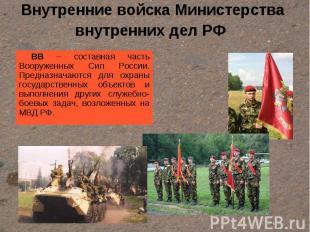 Внутренние войска Министерства внутренних дел РФ ВВ – составная часть Вооруженны