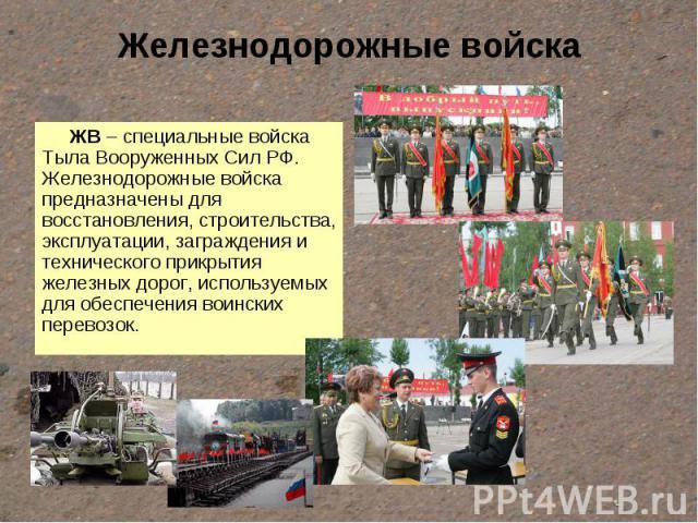 Железнодорожные войска ЖВ – специальные войска Тыла Вооруженных Сил РФ. Железнодорожные войска предназначены для восстановления, строительства, эксплуатации, заграждения и технического прикрытия железных дорог, используемых для обеспечения воинских …