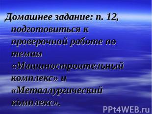 Домашнее задание: п. 12, подготовиться к проверочной работе по темам «Машиностро