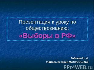 Презентация к уроку по обществознанию:«Выборы в РФ» Тибиева Н. И.Учитель истории