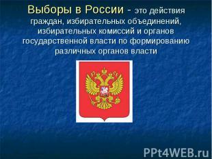 Выборы в России - это действия граждан, избирательных объединений, избирательных