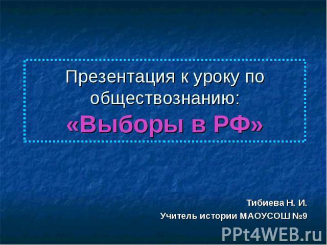 Презентация к уроку по обществознанию:«Выборы в РФ» Тибиева Н. И.Учитель истории МАОУСОШ №9