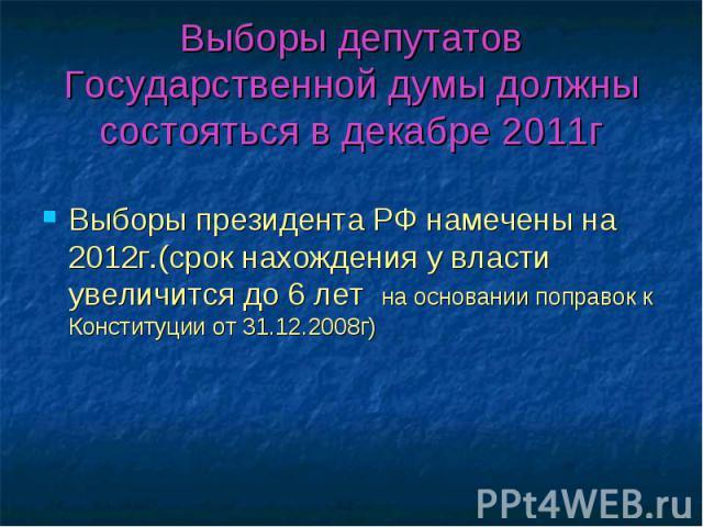 Выборы депутатов Государственной думы должны состояться в декабре 2011г Выборы президента РФ намечены на 2012г.(срок нахождения у власти увеличится до 6 лет на основании поправок к Конституции от 31.12.2008г)
