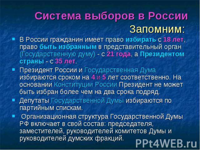 Система выборов в РоссииЗапомним: В России гражданин имеет право избирать с 18 лет, право быть избранным в представительный орган (Государственную думу) - с 21 года, а Президентом страны - с 35 лет.Президент России и Государственная Дума избираются …