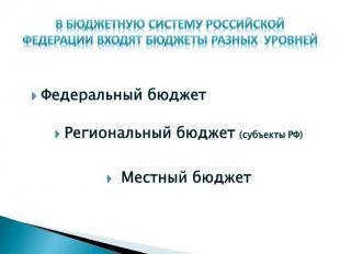 В бюджетную систему Российской Федерации входят бюджеты разных уровней Федеральн