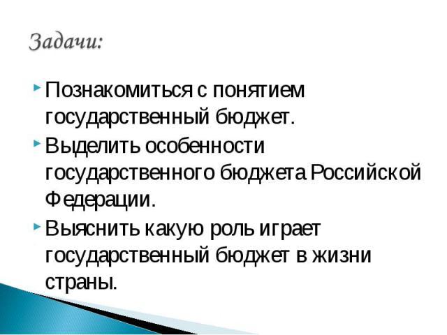 Задачи: Познакомиться с понятием государственный бюджет.Выделить особенности государственного бюджета Российской Федерации.Выяснить какую роль играет государственный бюджет в жизни страны.