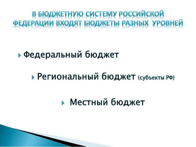 В бюджетную систему Российской Федерации входят бюджеты разных уровней Федеральный бюджетРегиональный бюджет (субъекты РФ) Местный бюджет
