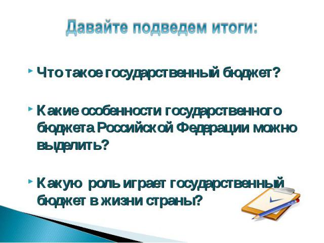 Давайте подведем итоги: Что такое государственный бюджет?Какие особенности государственного бюджета Российской Федерации можно выделить?Какую роль играет государственный бюджет в жизни страны?