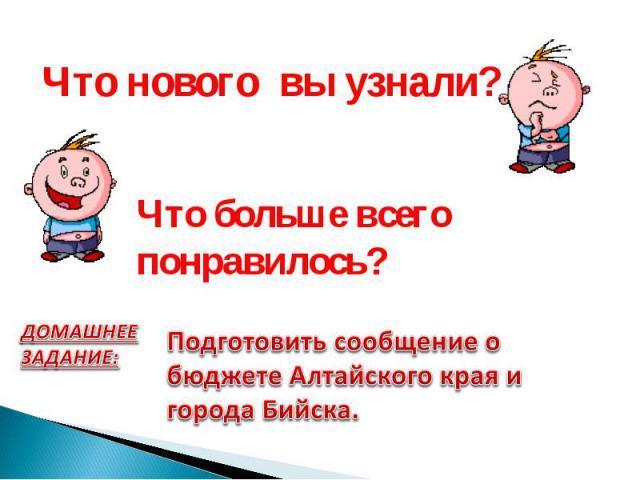 Что нового вы узнали? Что больше всего понравилось?ДОМАШНЕЕ ЗАДАНИЕ: Подготовить сообщение о бюджете Алтайского края и города Бийска.