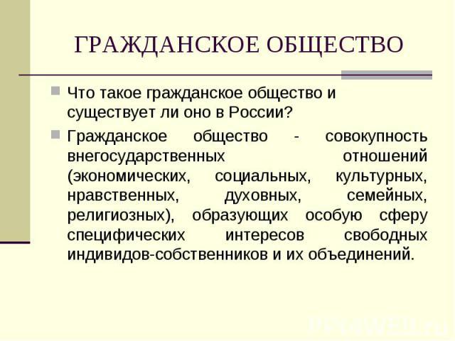 ГРАЖДАНСКОЕ ОБЩЕСТВО Что такое гражданское общество и существует ли оно в России?Гражданское общество - совокупность внегосударственных отношений (экономических, социальных, культурных, нравственных, духовных, семейных, религиозных), образующих особ…