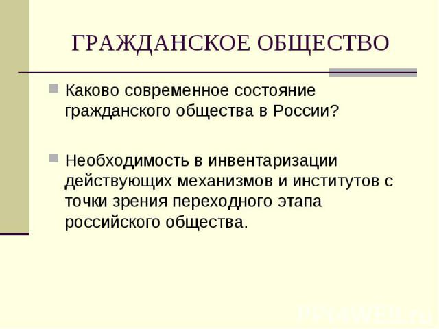 ГРАЖДАНСКОЕ ОБЩЕСТВО Каково современное состояние гражданского общества в России?Необходимость в инвентаризации действующих механизмов и институтов с точки зрения переходного этапа российского общества.