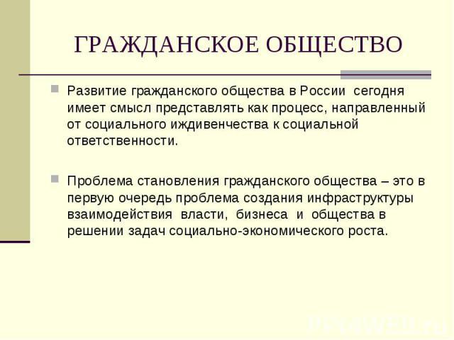 ГРАЖДАНСКОЕ ОБЩЕСТВО Развитие гражданского общества в России сегодня имеет смысл представлять как процесс, направленный от социального иждивенчества к социальной ответственности. Проблема становления гражданского общества – это в первую очередь проб…