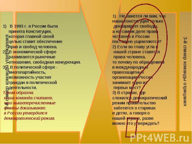 1-й спикер команды утвержденияВ 1993 г. в России была принята Конституция, которая главной своей целью ставит обеспечение прав и свобод человека. 2) В экономической сфере развиваются рыночные отношения, свободная конкуренция. 3) В политической сфере…
