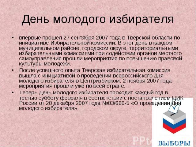День молодого избирателя впервые прошел 27 сентября 2007 года в Тверской области по инициативе Избирательной комиссии. В этот день в каждом муниципальном районе, городском округе, территориальными избирательными комиссиями при содействии органов мес…