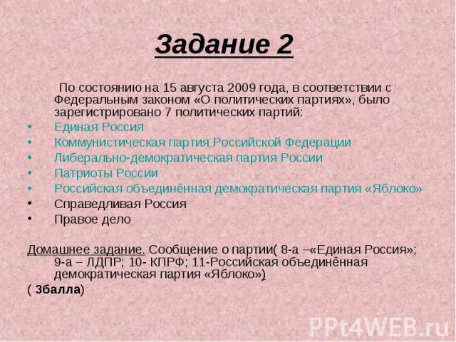 Задание 2 По состоянию на 15 августа 2009 года, в соответствии с Федеральным законом «О политических партиях», было зарегистрировано 7 политических партий:Единая РоссияКоммунистическая партия Российской ФедерацииЛиберально-демократическая партия Рос…