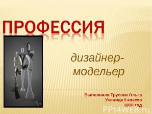 Профессия дизайнер- модельер Выполнила Трусова ОльгаУченица 9 класса2010 год