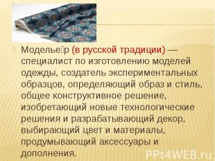 Модельер (в русской традиции) — специалист по изготовлению моделей одежды, созда