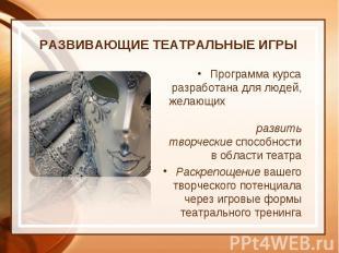 РАЗВИВАЮЩИЕ ТЕАТРАЛЬНЫЕ ИГРЫ Программа курса разработана для людей, желающих раз