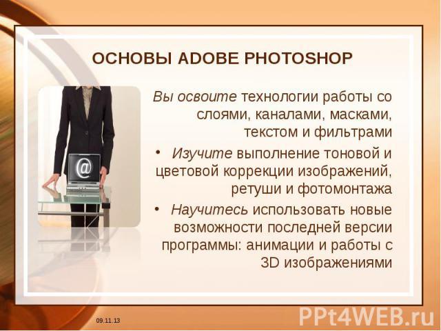 ОСНОВЫ ADOBE PHOTOSHOP Вы освоите технологии работы со слоями, каналами, масками, текстом и фильтрамиИзучите выполнение тоновой и цветовой коррекции изображений, ретуши и фотомонтажаНаучитесь использовать новые возможности последней версии программы…