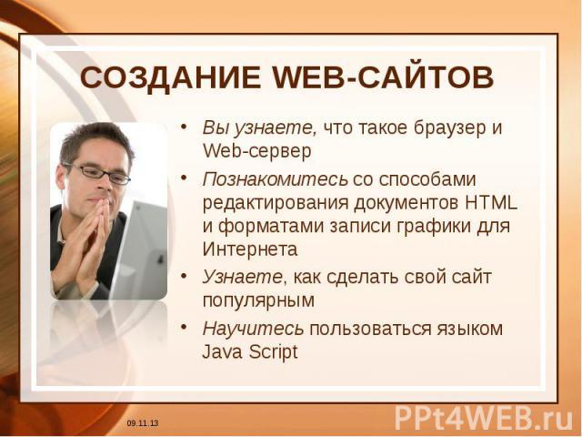 СОЗДАНИЕ WEB-САЙТОВ Вы узнаете, что такое браузер и Web-серверПознакомитесь со способами редактирования документов HTML и форматами записи графики для ИнтернетаУзнаете, как сделать свой сайт популярнымНаучитесь пользоваться языком Java Script