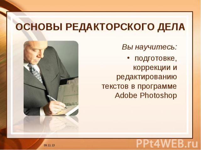 ОСНОВЫ РЕДАКТОРСКОГО ДЕЛА Вы научитесь:подготовке, коррекции и редактированию текстов в программе Adobe Photoshop