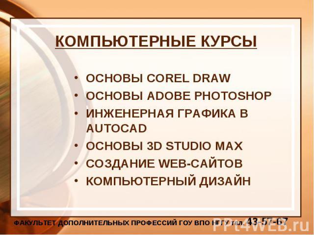 КОМПЬЮТЕРНЫЕ КУРСЫ ОСНОВЫ COREL DRAWОСНОВЫ ADOBE PHOTOSHOPИНЖЕНЕРНАЯ ГРАФИКА В AUTOCADОСНОВЫ 3D STUDIO MAXСОЗДАНИЕ WEB-САЙТОВКОМПЬЮТЕРНЫЙ ДИЗАЙН
