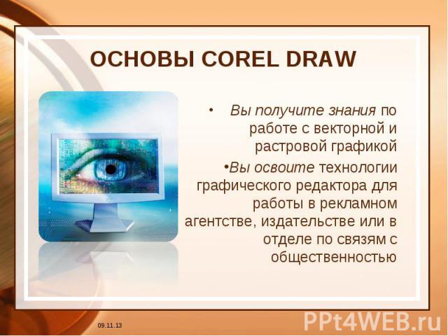 ОСНОВЫ COREL DRAW Вы получите знания по работе с векторной и растровой графикойВы освоите технологии графического редактора для работы в рекламном агентстве, издательстве или в отделе по связям с общественностью