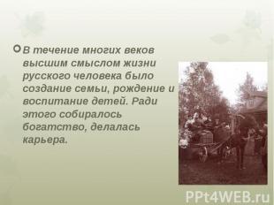 В течение многих веков высшим смыслом жизни русского человека было создание семь