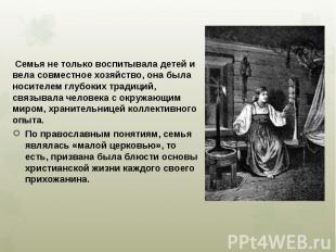 Семья не только воспитывала детей и вела совместное хозяйство, она была носителе