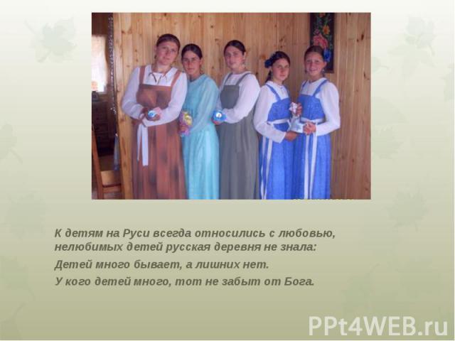 К детям на Руси всегда относились с любовью, нелюбимых детей русская деревня не знала: Детей много бывает, а лишних нет. У кого детей много, тот не забыт от Бога.