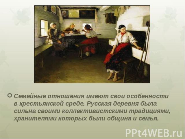Семейные отношения имеют свои особенности в крестьянской среде. Русская деревня была сильна своими коллективистскими традициями, хранителями которых были община и семья.