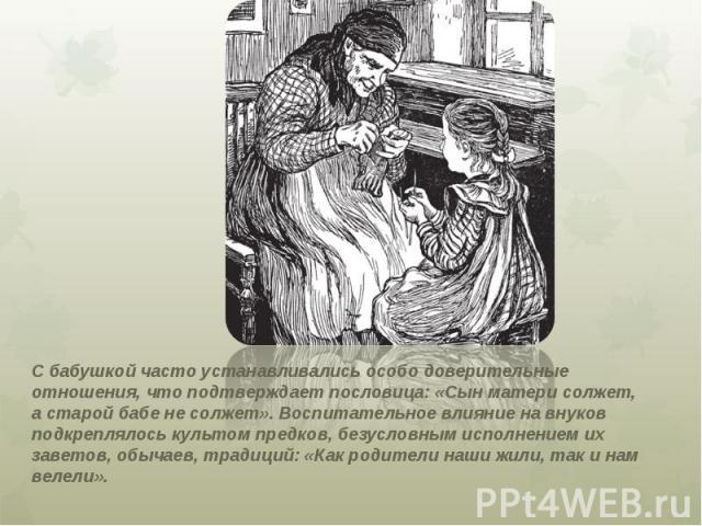 С бабушкой часто устанавливались особо доверительные отношения, что подтверждает пословица: «Сын матери солжет, а старой бабе не солжет». Воспитательное влияние на внуков подкреплялось культом предков, безусловным исполнением их заветов, обычаев, тр…