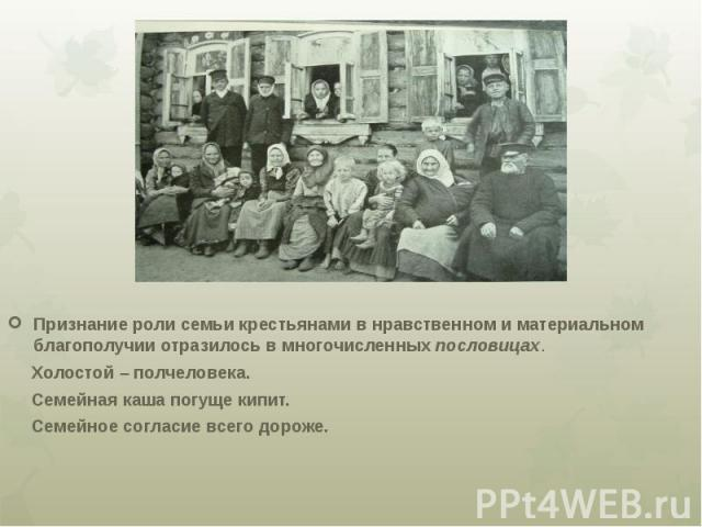 Признание роли семьи крестьянами в нравственном и материальном благополучии отразилось в многочисленных пословицах. Холостой – полчеловека. Семейная каша погуще кипит. Семейное согласие всего дороже.