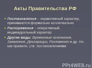 Акты Правительства РФ Постановления – нормативный характер, принимаются формальн