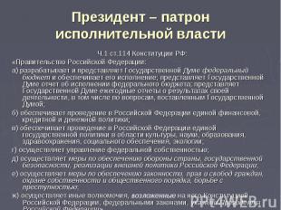 Президент – патрон исполнительной власти Ч.1 ст.114 Конституции РФ:«Правительств