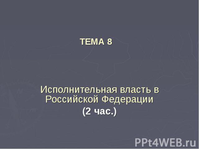 ТЕМА 8 Исполнительная власть в Российской Федерации(2 час.)