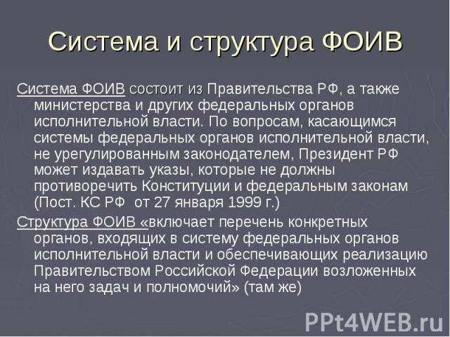 Система и структура ФОИВ Система ФОИВ состоит из Правительства РФ, а также министерства и других федеральных органов исполнительной власти. По вопросам, касающимся системы федеральных органов исполнительной власти, не урегулированным законодателем, …