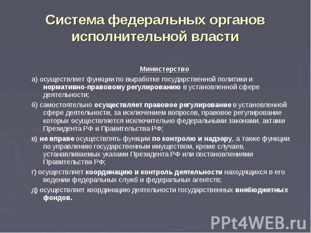 Система федеральных органов исполнительной власти Министерствоа) осуществляет функции по выработке государственной политики и нормативно-правовому регулированию в установленной сфере деятельности;б) самостоятельно осуществляет правовое регулирование…