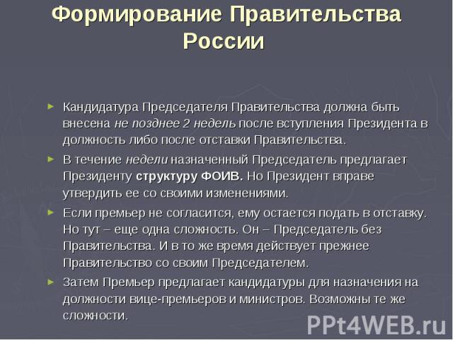 Формирование Правительства России Кандидатура Председателя Правительства должна быть внесена не позднее 2 недель после вступления Президента в должность либо после отставки Правительства. В течение недели назначенный Председатель предлагает Президен…
