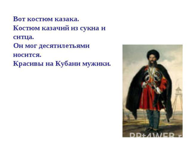 Вот костюм казака.Костюм казачий из сукна и ситца.Он мог десятилетьями носится.Красивы на Кубани мужики.