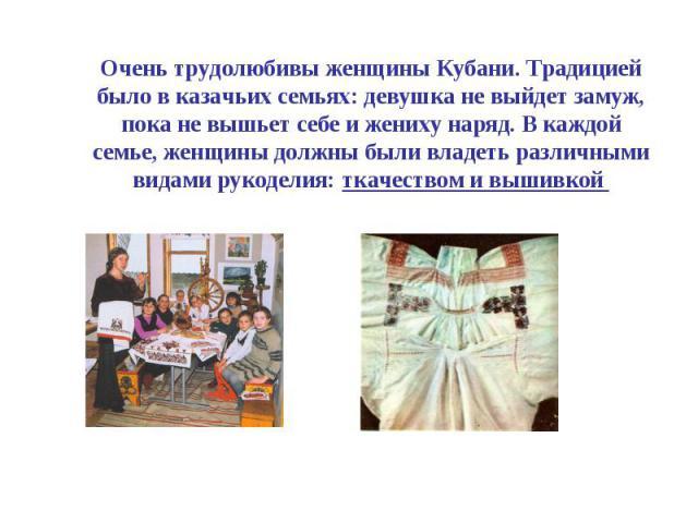 Очень трудолюбивы женщины Кубани. Традицией было в казачьих семьях: девушка не выйдет замуж, пока не вышьет себе и жениху наряд. В каждой семье, женщины должны были владеть различными видами рукоделия: ткачеством и вышивкой
